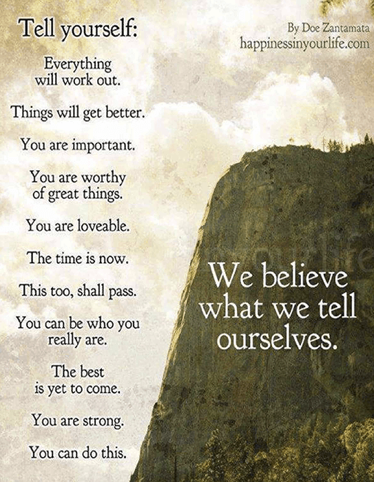 Tell yourself: Everything will work out. Things will get better. You are worthy of great things. ou are loveable. The time is now. This too, shall pass. You can be who you really are. The best is yet to come. You are strong. You can do this. We believe what we tell ourselves.