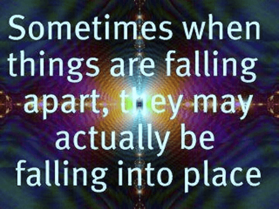 Sometimes when things are falling apart, they actually be falling into place.